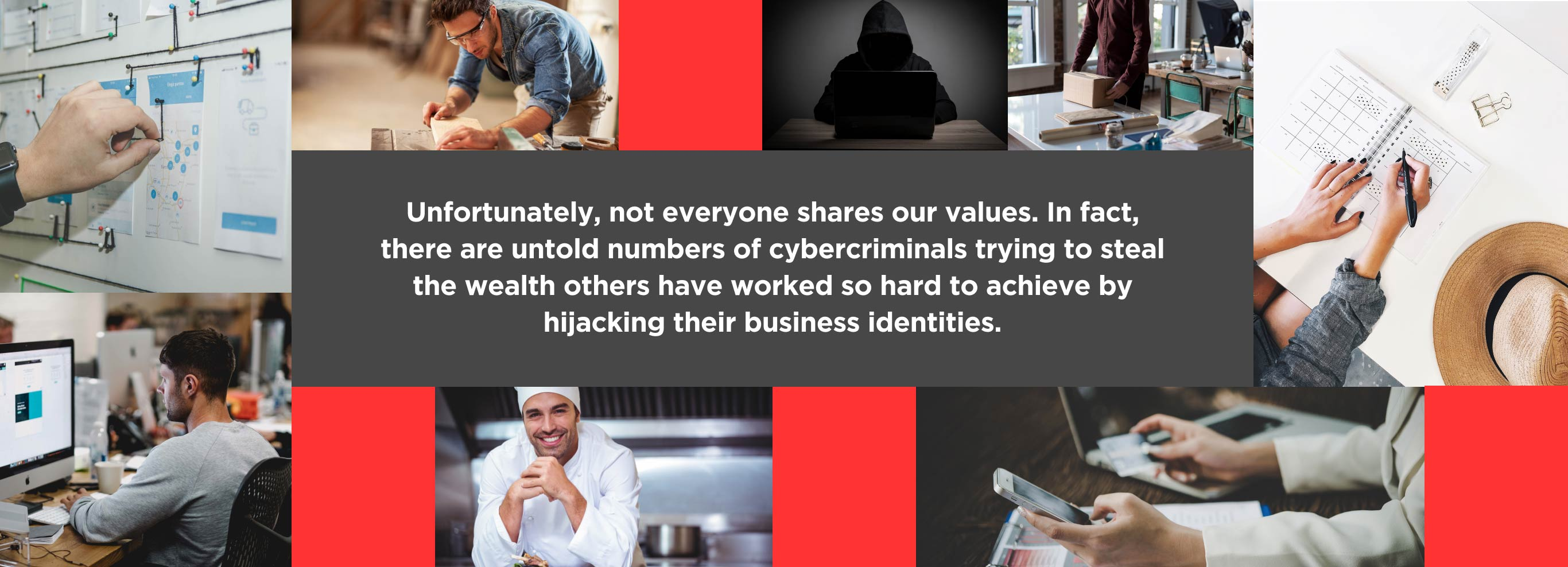 Unfortunately, not everyone shares our values. In fact, there are untold numbers of cybercriminals trying to steal the wealth others have worked so hard to achieve by hijacking their business identities.